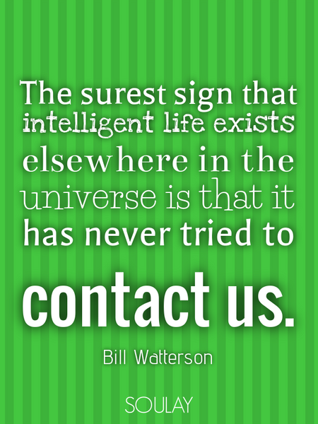 The surest sign that intelligent life exists elsewhere in the universe is that it has never tried... (Poster)