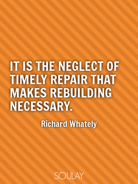 It is the neglect of timely repair that makes rebuilding necessary. (Poster)