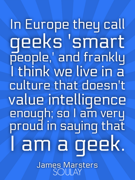 In Europe they call geeks 'smart people,' and frankly I think we live in a culture that doesn't v... (Poster)