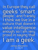 In Europe they call geeks 'smart people,' and frankly I think we li... - Quote Poster