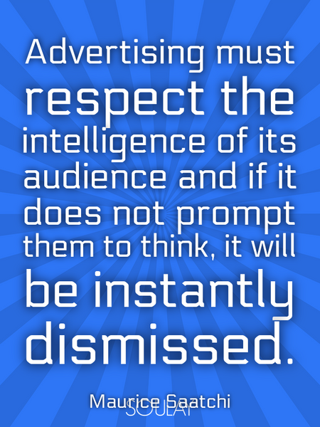 Advertising must respect the intelligence of its audience and if it does not prompt them to think... (Poster)