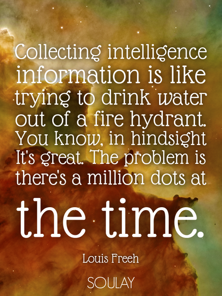 Collecting intelligence information is like trying to drink water out of a fire hydrant. You know... (Poster)