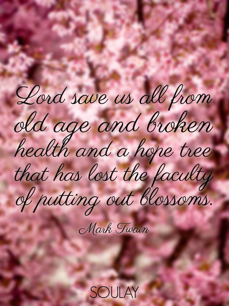 Lord save us all from old age and broken health and a hope tree that has lost the faculty of putt... (Poster)