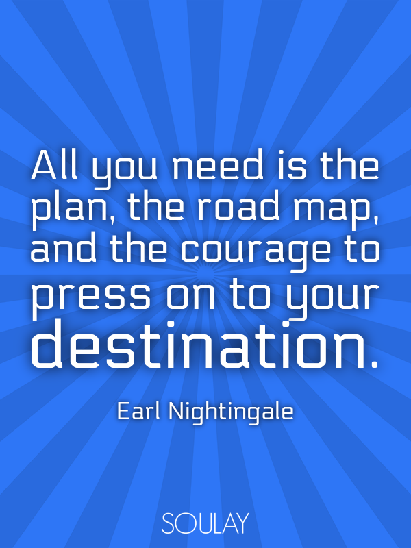 All you need is the plan, the road map, and the courage to press on... - Quote Poster