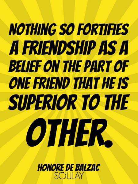 Nothing so fortifies a friendship as a belief on the part of one friend that he is superior to th... (Poster)