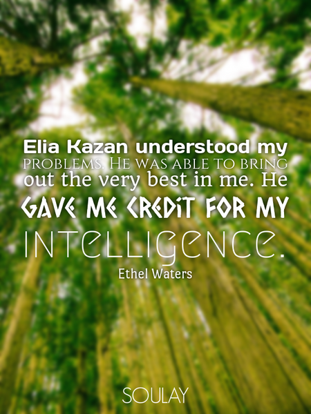Elia Kazan understood my problems. He was able to bring out the very best in me. He gave me credi... (Poster)