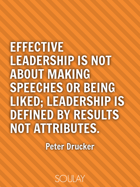 Effective leadership is not about making speeches or being liked; leadership is defined by result... (Poster)