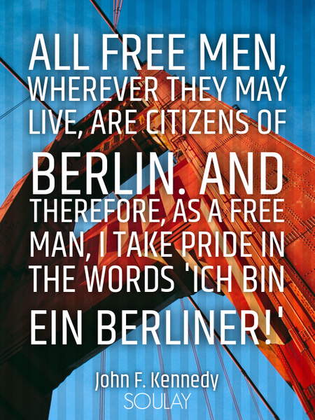 All free men, wherever they may live, are citizens of Berlin. And therefore, as a free man, I tak... (Poster)