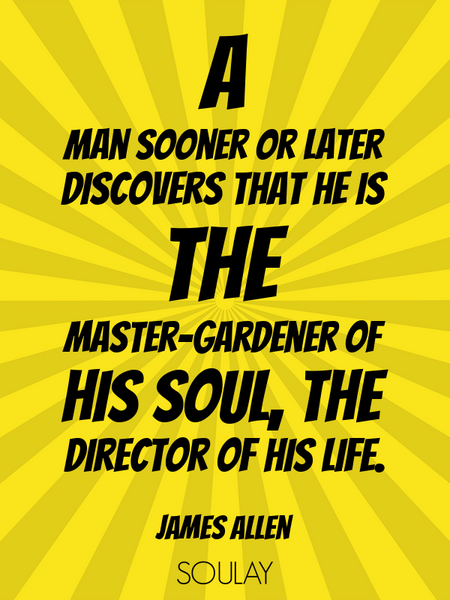 A man sooner or later discovers that he is the master-gardener of his soul, the director of his l... (Poster)