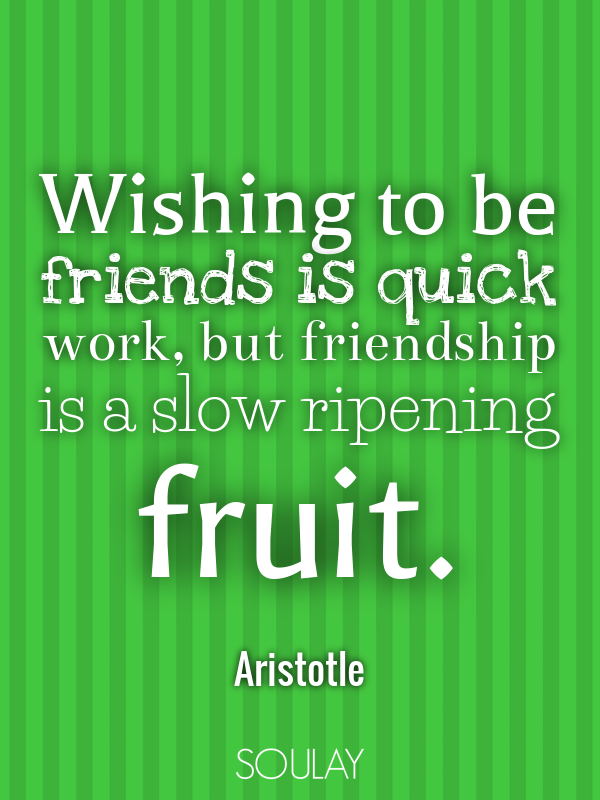 Wishing to be friends is quick work, but friendship is a slow ripen... - Quote Poster