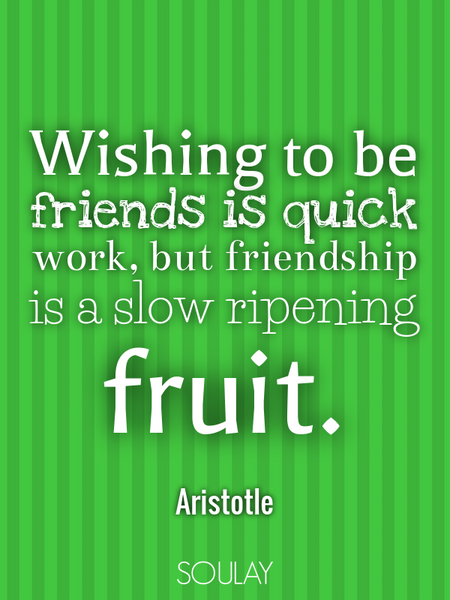 Wishing to be friends is quick work, but friendship is a slow ripening fruit. (Poster)