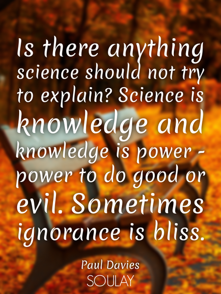 Is there anything science should not try to explain? Science is knowledge and knowledge is power ... (Poster)