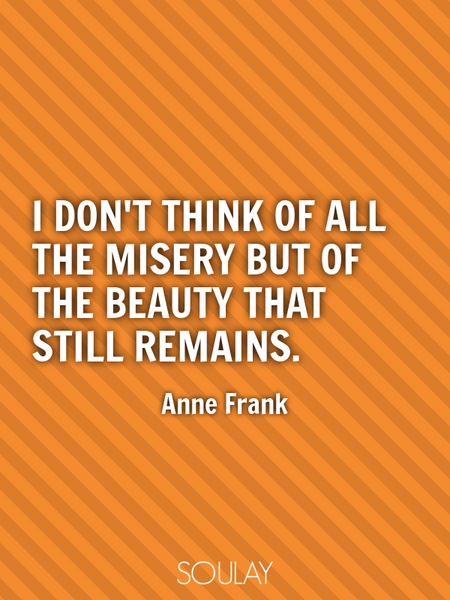 I don't think of all the misery but of the beauty that still remains. (Poster)