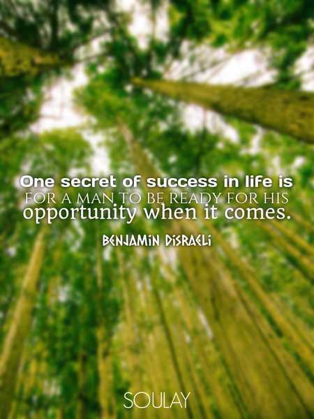 One secret of success in life is for a man to be ready for his opportunity when it comes. (Poster)