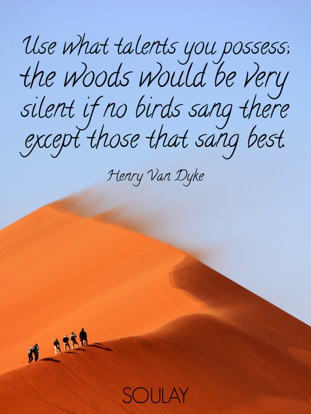 Use what talents you possess; the woods would be very silent if no birds sang there except those ... (Poster)