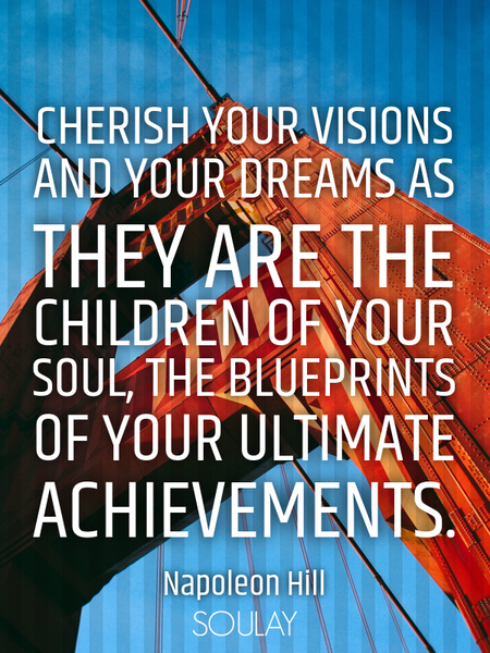 Cherish your visions and your dreams as they are the children of your soul, the blueprints of you... (Poster)