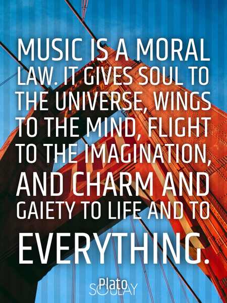 Music is a moral law. It gives soul to the universe, wings to the mind, flight to the imagination... (Poster)