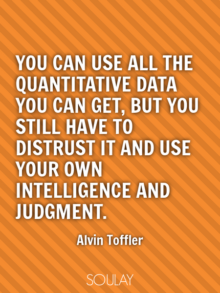 You can use all the quantitative data you can get, but you still have to distrust it and use your... (Poster)