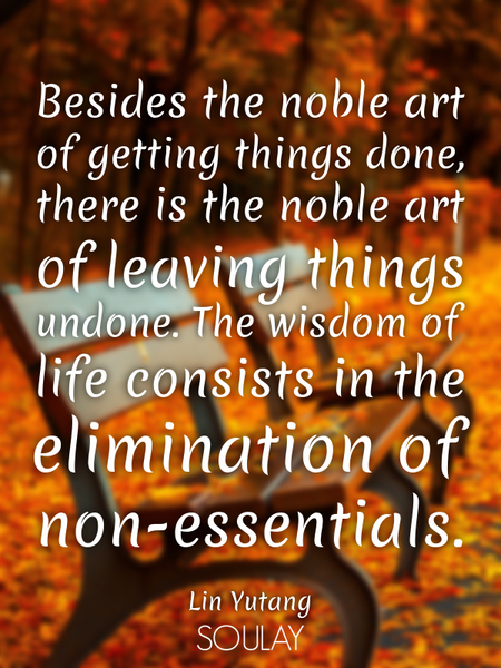 Besides the noble art of getting things done, there is the noble art of leaving things undone. Th... (Poster)