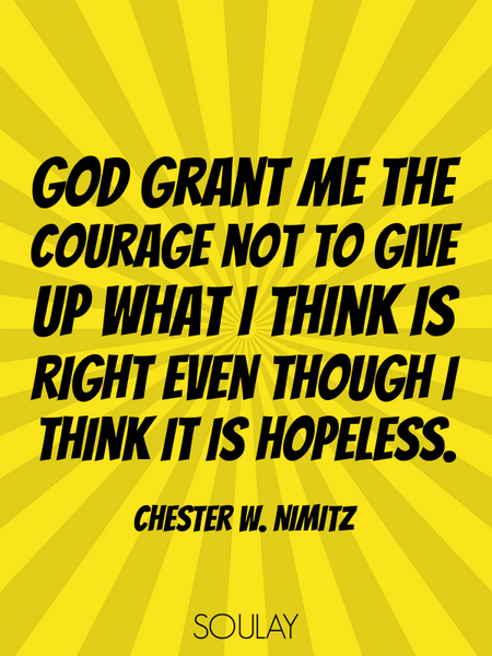 God grant me the courage not to give up what I think is right even though I think it is hopeless. (Poster)