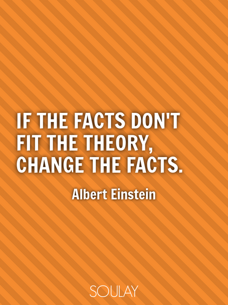 If the facts don't fit the theory, change the facts. (Poster)