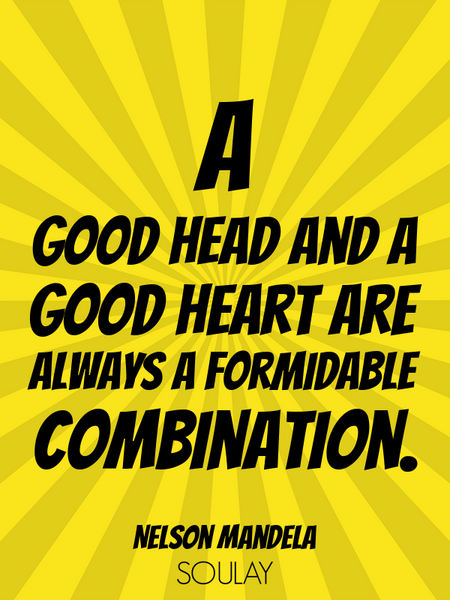 A good head and a good heart are always a formidable combination. (Poster)