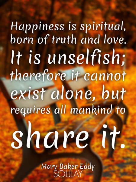 Happiness is spiritual, born of truth and love. It is unselfish; therefore it cannot exist alone,... (Poster)