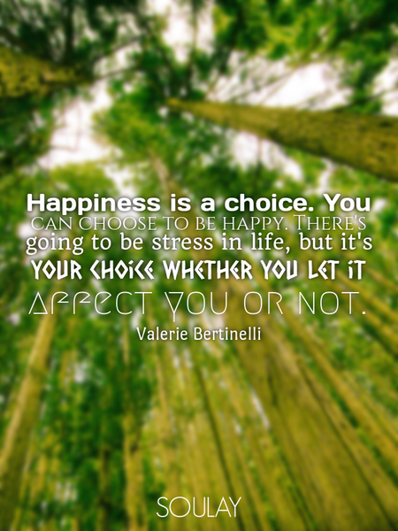 Happiness is a choice. You can choose to be happy. There's going to be stress in life, but it's y... (Poster)