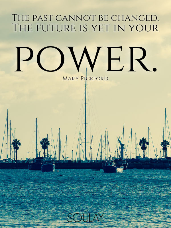 The past cannot be changed. The future is yet in your power. - Quote Poster