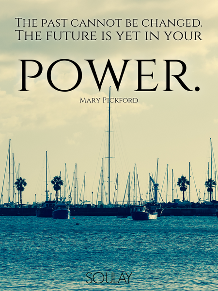 The past cannot be changed. The future is yet in your power. (Poster)