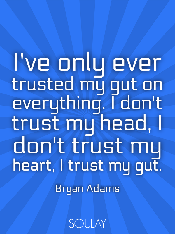 I've only ever trusted my gut on everything. I don't trust my head,... - Quote Poster