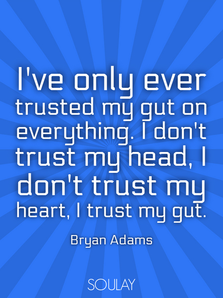 I've only ever trusted my gut on everything. I don't trust my head, I don't trust my heart, I tru... (Poster)