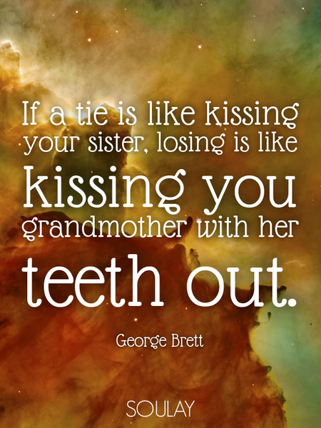 If a tie is like kissing your sister, losing is like kissing you grandmother with her teeth out. (Poster)