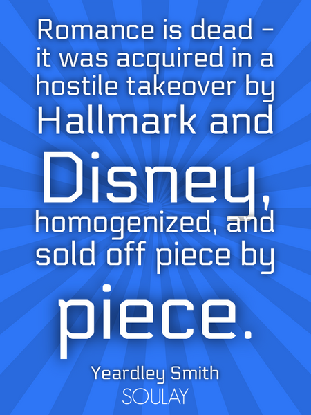 Romance is dead - it was acquired in a hostile takeover by Hallmark and Disney, homogenized, and ... (Poster)