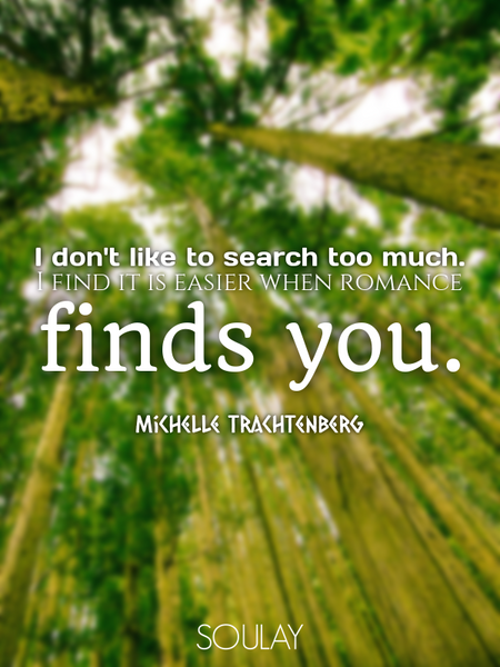 I don't like to search too much. I find it is easier when romance finds you. (Poster)