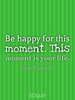 Be happy for this moment. This moment is your life. - Quote Poster