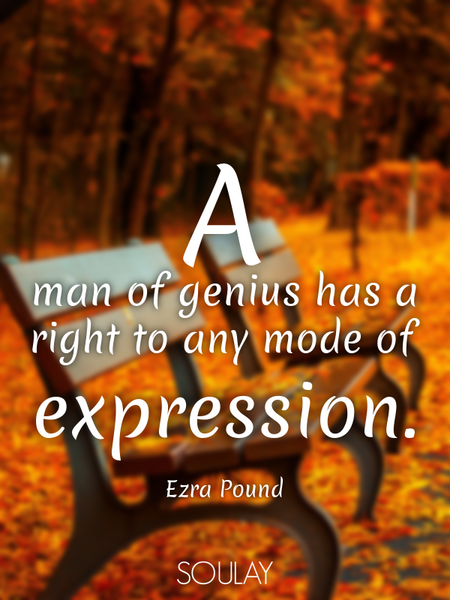 A man of genius has a right to any mode of expression. (Poster)