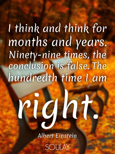 I think and think for months and years. Ninety-nine times, the conclusion is false. The hundredth... (Poster)