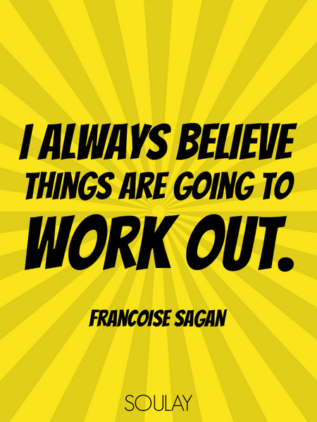 I always believe things are going to work out. (Poster)