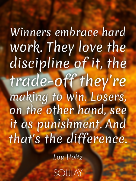 Winners embrace hard work. They love the discipline of it, the trade-off they're making to win. L... (Poster)