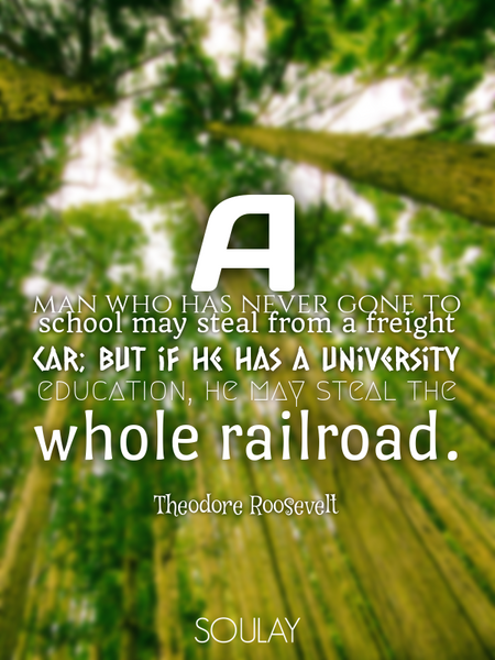 A man who has never gone to school may steal from a freight car; but if he has a university educa... (Poster)