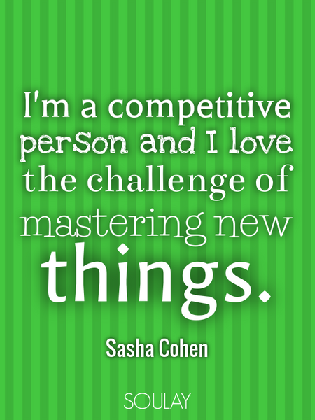 I'm a competitive person and I love the challenge of mastering new things. (Poster)