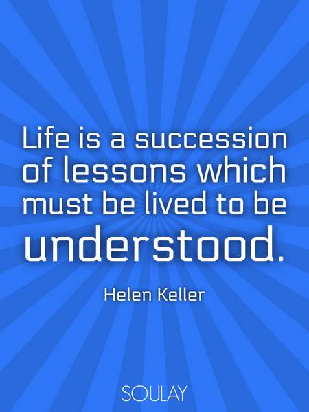 Life is a succession of lessons which must be lived to be understood. (Poster)