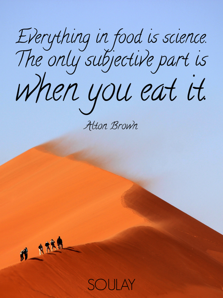 Everything in food is science. The only subjective part is when you eat it. (Poster)