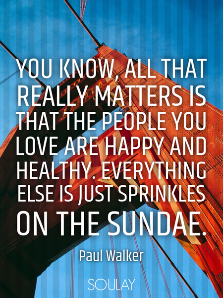 You know, all that really matters is that the people you love are happy and healthy. Everything e... (Poster)