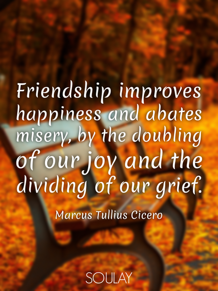 Friendship improves happiness and abates misery, by the doubling of our joy and the dividing of o... (Poster)