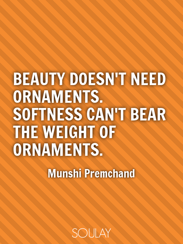 Beauty doesn't need ornaments. Softness can't bear the weight of or... - Quote Poster
