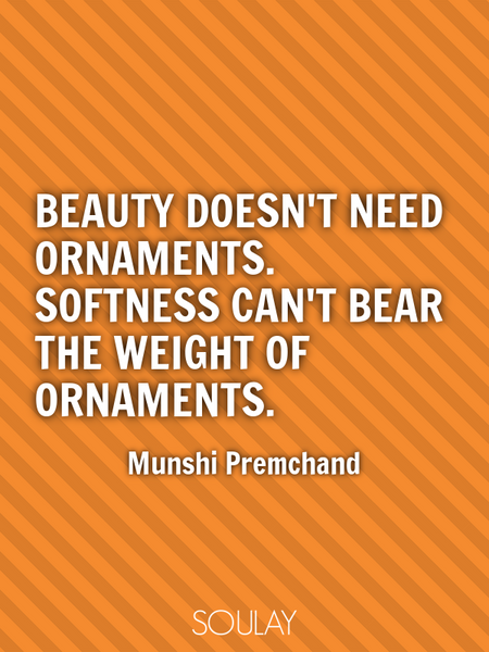 Beauty doesn't need ornaments. Softness can't bear the weight of ornaments. (Poster)