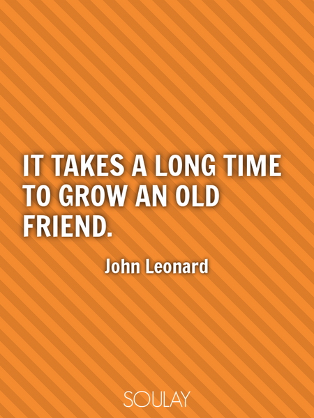 It takes a long time to grow an old friend. (Poster)