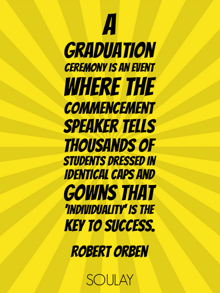 A graduation ceremony is an event where the commencement speaker tells thousands of students dres... (Poster)